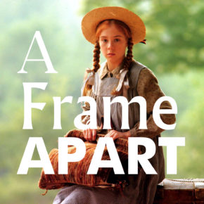 A Frame Apart Episode 47 - Eat Your Darts Anne of Green Gables | Modern Superior